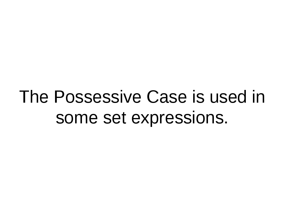 The Possessive Case is used in some set expressions.