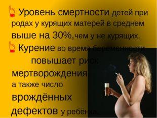 Уровень смертности детей при родах у курящих матерей в среднем выше на 30%,че