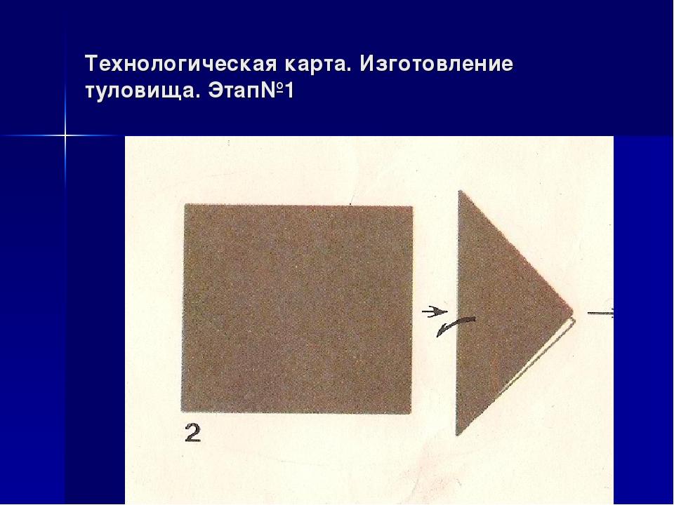 Технологическая карта. Изготовление туловища. Этап№1