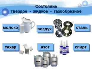 Состояние твердое - жидкое - газообразное сталь сахар азот молоко спирт воздух