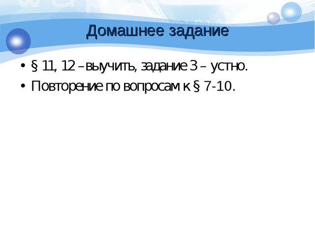 Домашнее задание § 11, 12 –выучить, задание 3 – устно. Повторение по вопросам...