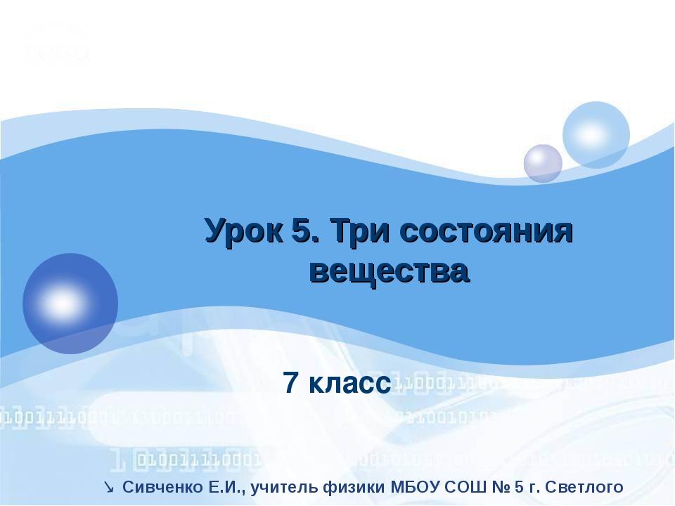7 класс Урок 5. Три состояния вещества  Сивченко Е.И., учитель физики МБОУ С...