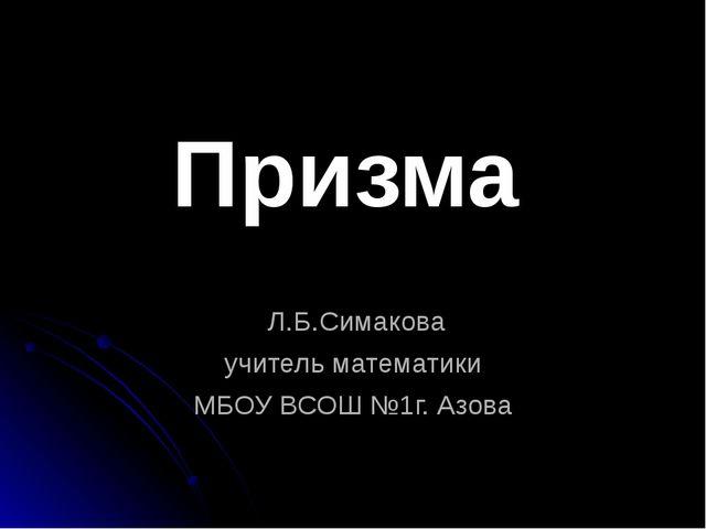 Л.Б.Симакова учитель математики МБОУ ВСОШ №1г. Азова Призма