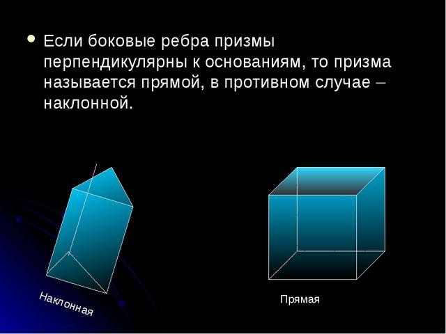 Если боковые ребра призмы перпендикулярны к основаниям, то призма называется...