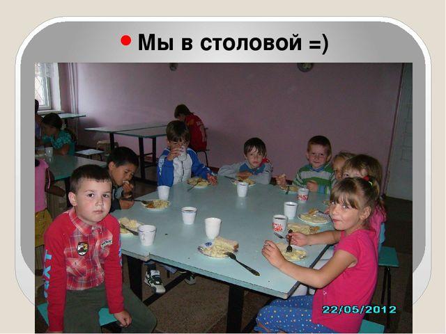 Мы в столовой =)