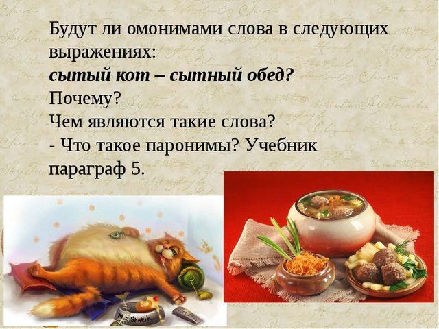 Будут ли омонимами слова в следующих выражениях: сытый кот – сытный обед? Поч...