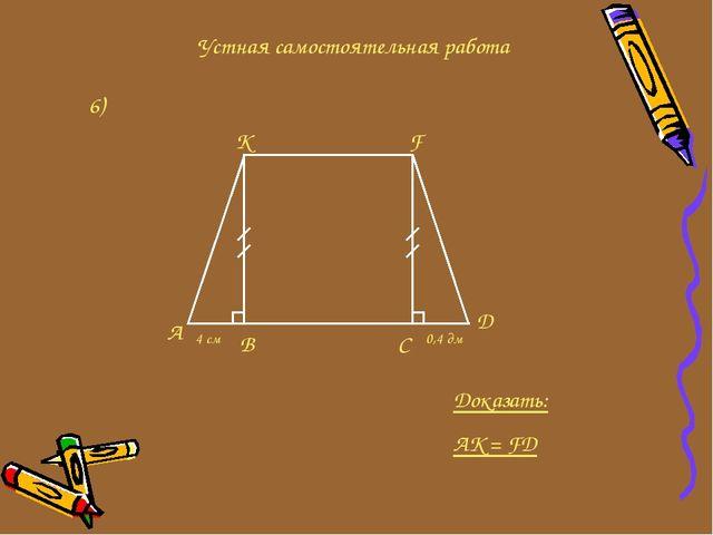 Устная самостоятельная работа 6) A K F D C B 4 см 0,4 дм Доказать: AK = FD
