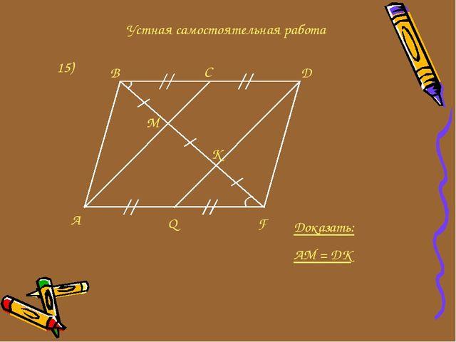 Устная самостоятельная работа 15) A Q F B C D M K Доказать: AM = DK