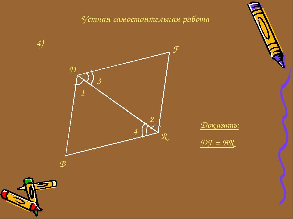 Устная самостоятельная работа 4) D F R B 3 1 2 4 Доказать: DF = BR