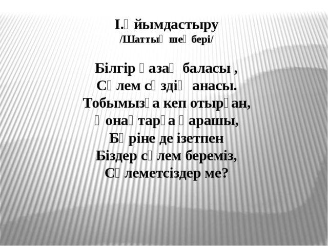 І.Ұйымдастыру /Шаттық шеңбері/ Білгір қазақ баласы , Сәлем сөздің анасы. Тобы...