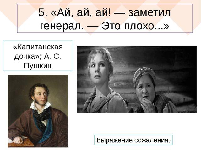 5. «Ай, ай, ай! — заметил генерал. — Это плохо...» «Капитанская дочка»; А. С....
