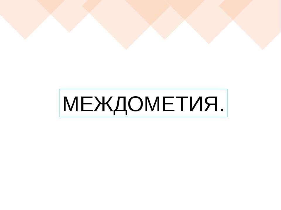 МЕЖДОМЕТИЯ.