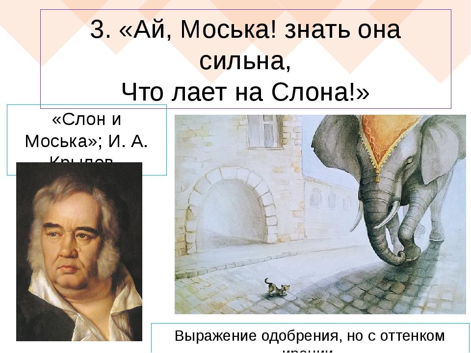 3. «Ай, Моська! знать она сильна, Что лает на Слона!» «Слон и Моська»; И. А....