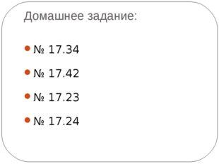 Домашнее задание: № 17.34 № 17.42 № 17.23 № 17.24