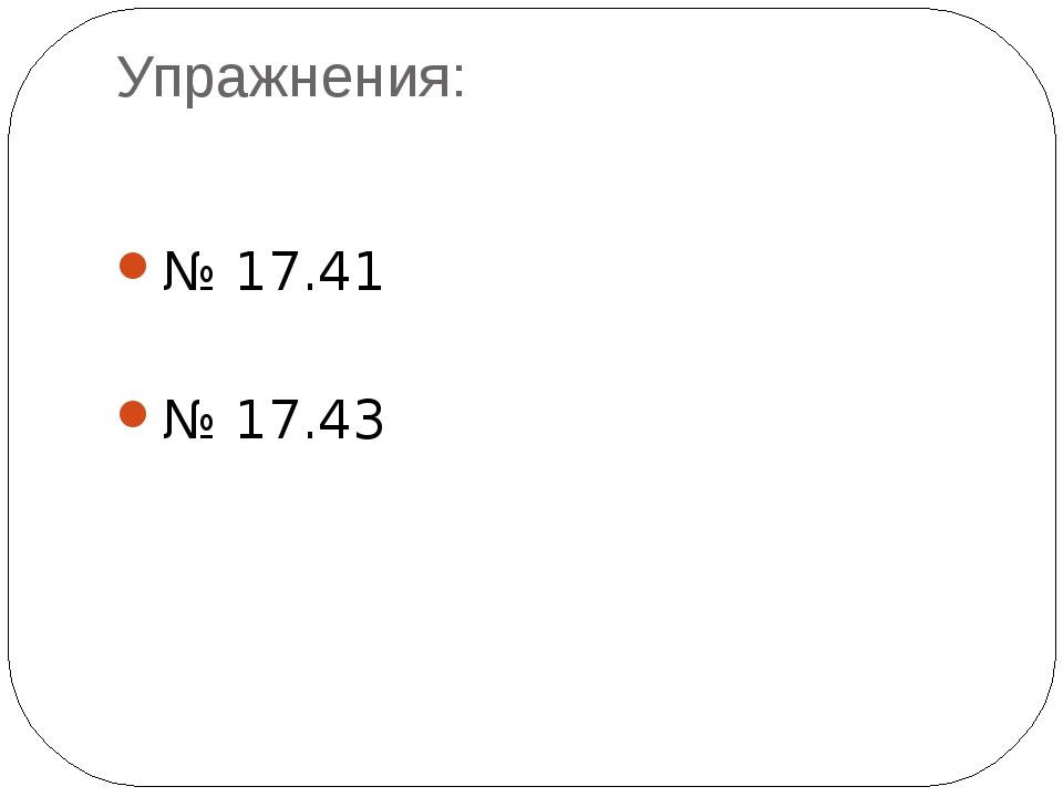 Упражнения: № 17.41 № 17.43