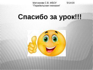 """Матсакова С.В. МБОУ """"Парабельская гимназия"""" Спасибо за урок!!!"""
