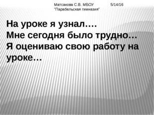 """Матсакова С.В. МБОУ """"Парабельская гимназия"""" На уроке я узнал…. Мне сегодня б"""