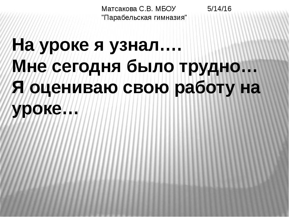 """Матсакова С.В. МБОУ """"Парабельская гимназия"""" На уроке я узнал…. Мне сегодня б..."""
