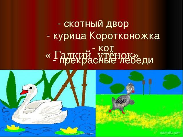 - скотный двор - курица Коротконожка - кот - прекрасные лебеди « Гадкий утёнок»
