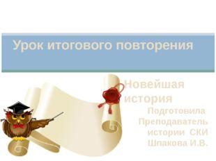 Новейшая история Подготовила Преподаватель истории СКИ Шпакова И.В. Урок итог