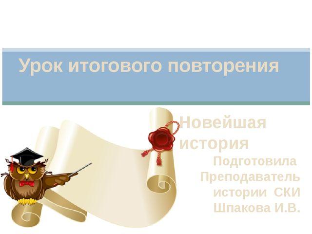Новейшая история Подготовила Преподаватель истории СКИ Шпакова И.В. Урок итог...