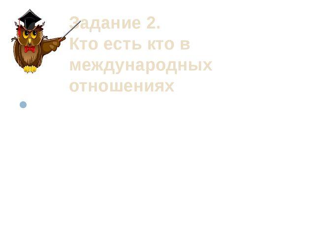 Задание 2. Кто есть кто в международных отношениях Назовите имена политически...