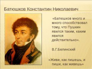 Батюшков Константин Николаевич «Батюшков много и много способствовал тому, чт