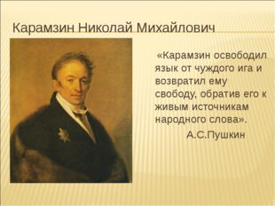 Карамзин Николай Михайлович «Карамзин освободил язык от чуждого ига и возврат