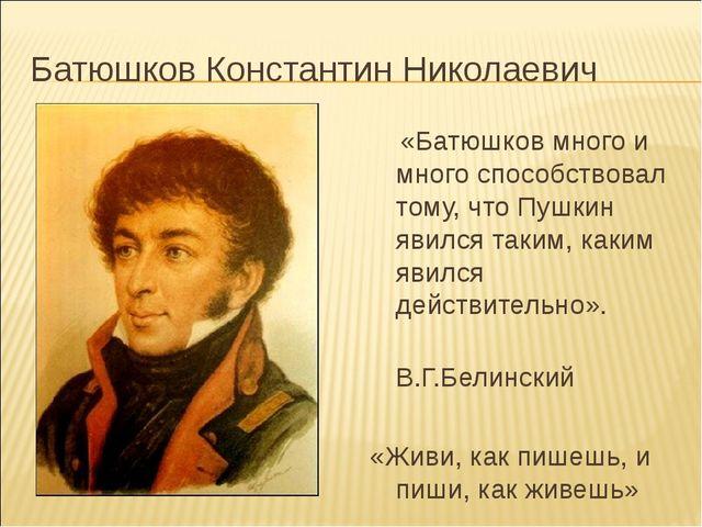 Батюшков Константин Николаевич «Батюшков много и много способствовал тому, чт...