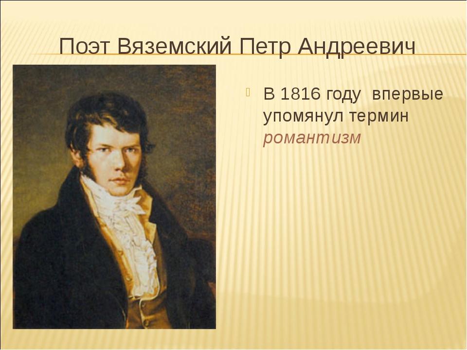 Поэт Вяземский Петр Андреевич В 1816 году впервые упомянул термин романтизм