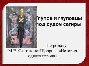По роману М.Е.Салтыкова-Щедрина «История одного города» Глупов и глуповцы п