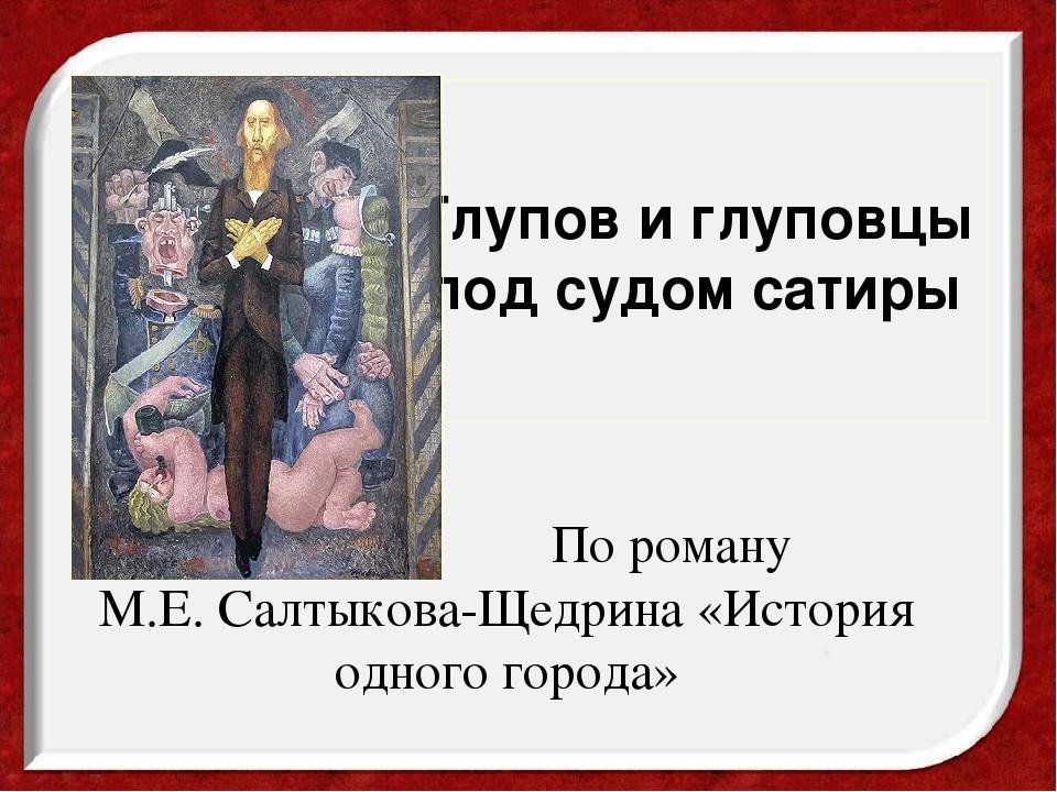 По роману М.Е.Салтыкова-Щедрина «История одного города» Глупов и глуповцы п...