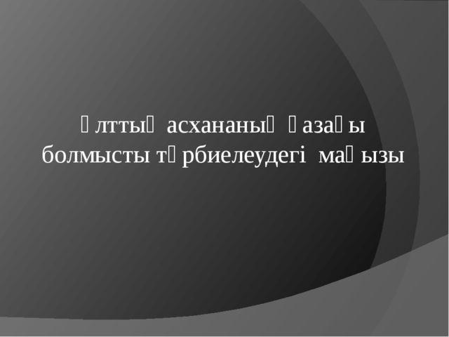 Ұлттық асхананың қазақы болмысты тәрбиелеудегі маңызы