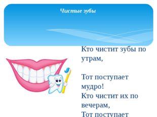 Чистые зубы Кто чистит зубы по утрам, Тот поступает мудро! Кто чистит их по