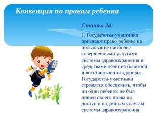 Конвенция по правам ребенка Статья 24 1. Государства-участники признают право