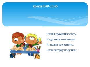Уроки 9.00-13.05  Чтобы грамотнее стать, Надо книжки почитать И задачи все р