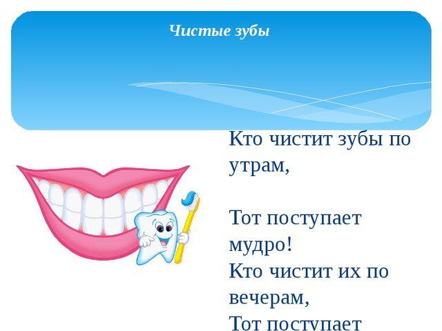 Чистые зубы Кто чистит зубы по утрам, Тот поступает мудро! Кто чистит их по...