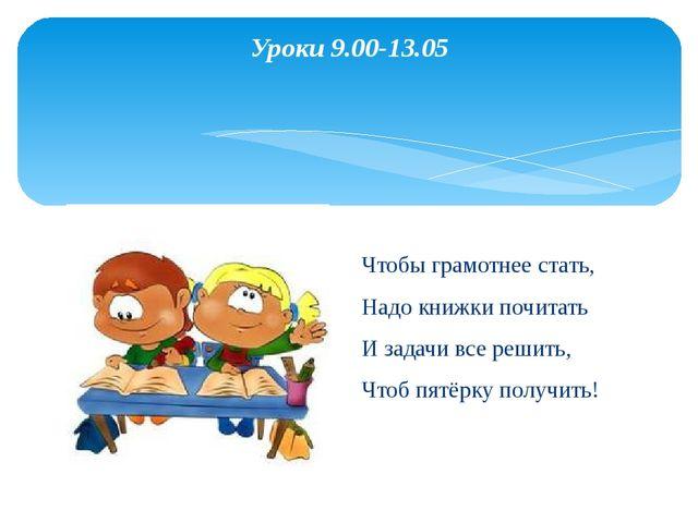 Уроки 9.00-13.05  Чтобы грамотнее стать, Надо книжки почитать И задачи все р...