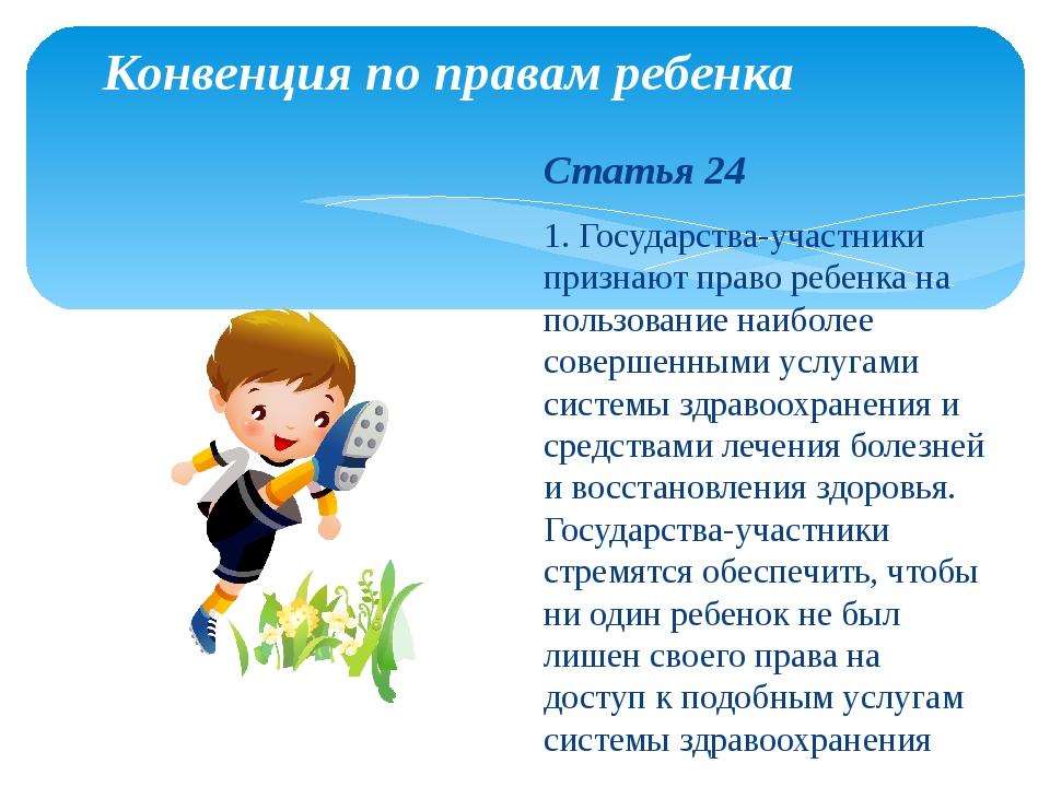 Конвенция по правам ребенка Статья 24 1. Государства-участники признают право...