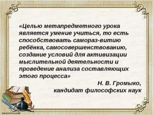 «Целью метапредметного урока является умение учиться, то есть способствовать
