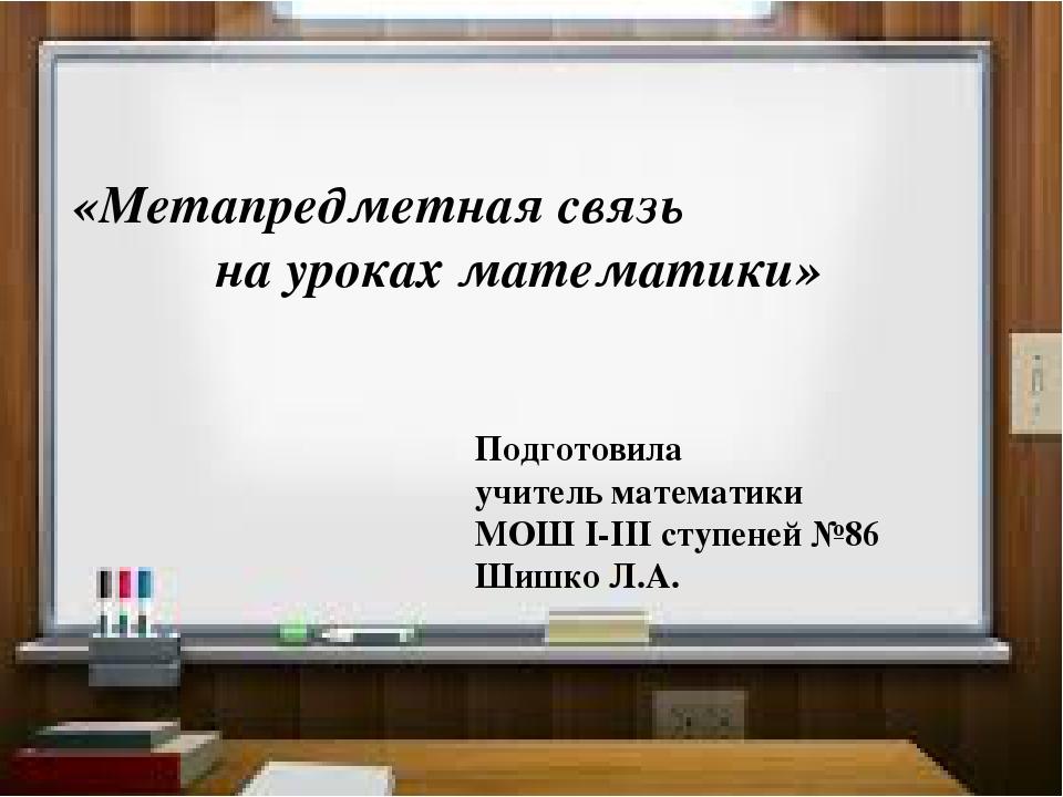 «Метапредметная связь на уроках математики» Подготовила учитель математики М...