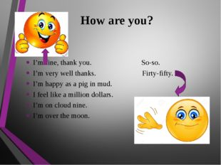 How are you? I'm fine, thank you. So-so. I'm very well thanks. Firty-fifty. I