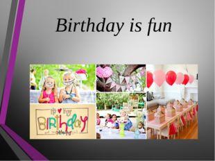Birthday is fun