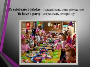 To celebrate birthday- праздновать день рождение To have a party- устраивать