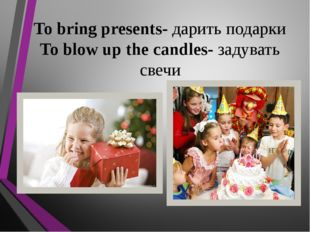 To bring presents- дарить подарки To blow up the candles- задувать свечи
