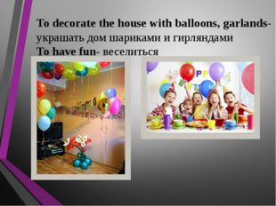 To decorate the house with balloons, garlands- украшать дом шариками и гирлян