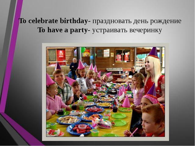 To celebrate birthday- праздновать день рождение To have a party- устраивать...