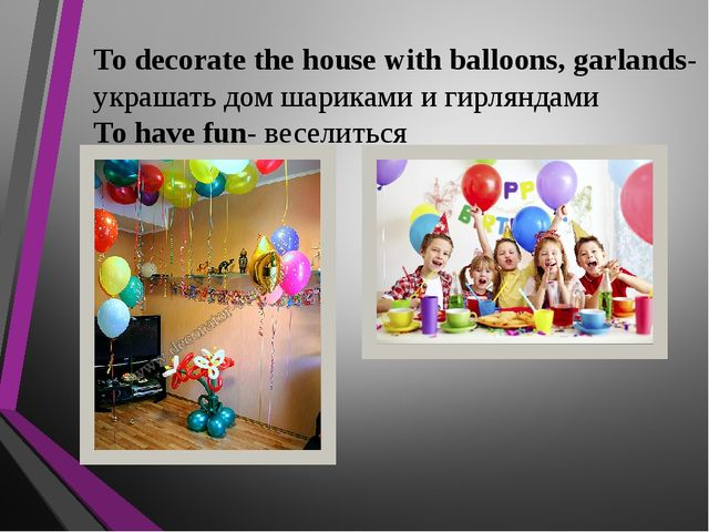 To decorate the house with balloons, garlands- украшать дом шариками и гирлян...