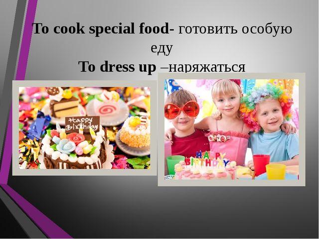 To cook special food- готовить особую еду To dress up –наряжаться