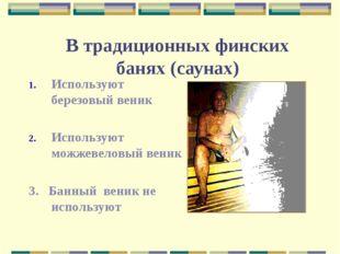 В традиционных финских банях (саунах) Используют березовый веник Используют м